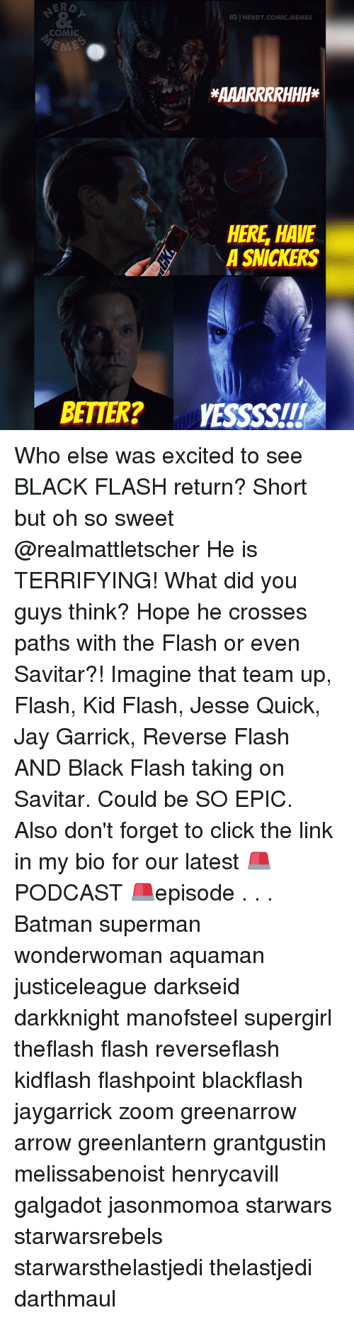 Memes, Zoom, and The Flash: IGINERDY COMIC MEMES  COMIC  HERE HAVE  A SNICKERS  BETTER? VESSSSITI Who else was excited to see BLACK FLASH return? Short but oh so sweet @realmattletscher He is TERRIFYING! What did you guys think? Hope he crosses paths with the Flash or even Savitar?! Imagine that team up, Flash, Kid Flash, Jesse Quick, Jay Garrick, Reverse Flash AND Black Flash taking on Savitar. Could be SO EPIC. Also don't forget to click the link in my bio for our latest 🚨PODCAST 🚨episode . . . Batman superman wonderwoman aquaman justiceleague darkseid darkknight manofsteel supergirl theflash flash reverseflash kidflash flashpoint blackflash jaygarrick zoom greenarrow arrow greenlantern grantgustin melissabenoist henrycavill galgadot jasonmomoa starwars starwarsrebels starwarsthelastjedi thelastjedi darthmaul
