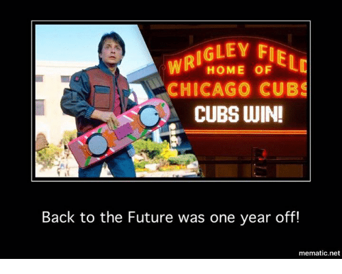 Back to the Future, Chicago, and Future: IGLEY FIR  WRI  LC  HOME OF  CHICAGO CUBS  CUBS WIN!  Back to the Future was one year off!  mematic net