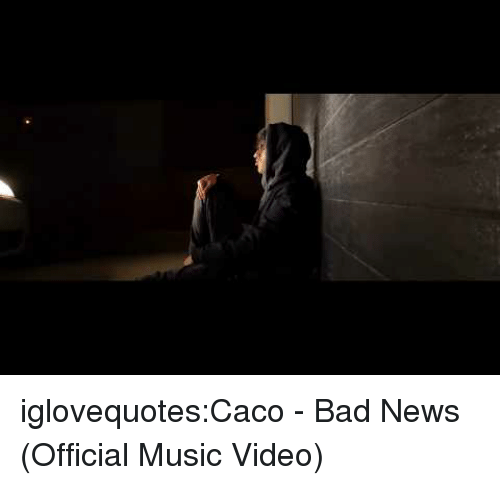 Bad, Music, and News: iglovequotes:Caco - Bad News (Official Music Video)