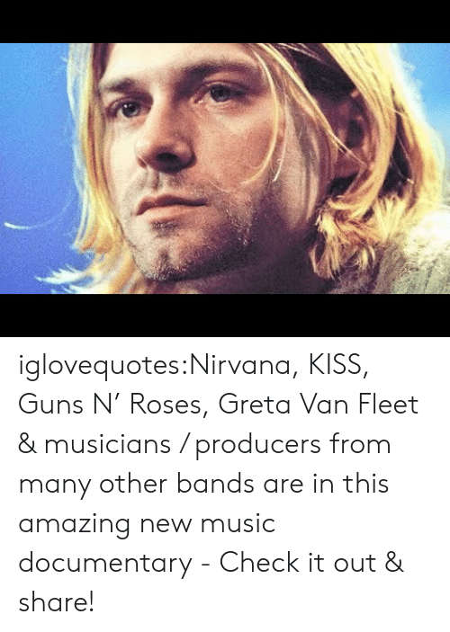 Guns, Music, and Nirvana: iglovequotes:Nirvana, KISS, Guns N' Roses, Greta Van Fleet & musicians / producers from many other bands are in this amazing new music documentary - Check it out & share!