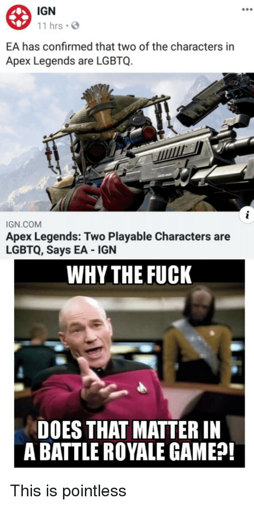 Apex, Fuck, and Game: IGN  11 hrsS  EA has confirmed that two of the characters in  Apex Legends are LGBTQ.  IGN.COM  Apex Legends: Two Playable Characters are  LGBTQ, Says EA IGN  WHY THE FUCK  DOES THAT MATTER IN  A BATTLE ROYALE GAME?! This is pointless