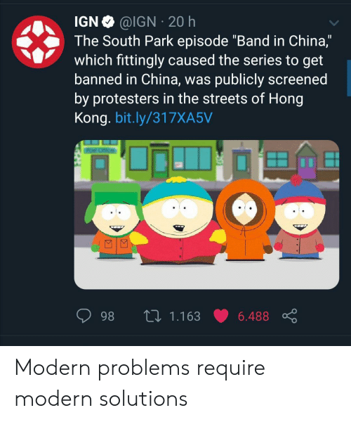 """South Park, Streets, and China: @IGN 20 h  IGN  The South Park episode """"Band in China,""""  which fittingly caused the series to get  banned in China, was publicly screened  by protesters in the streets of Hong  Kong. bit.ly/317XA5V  L 1.163  98  6.488 Modern problems require modern solutions"""