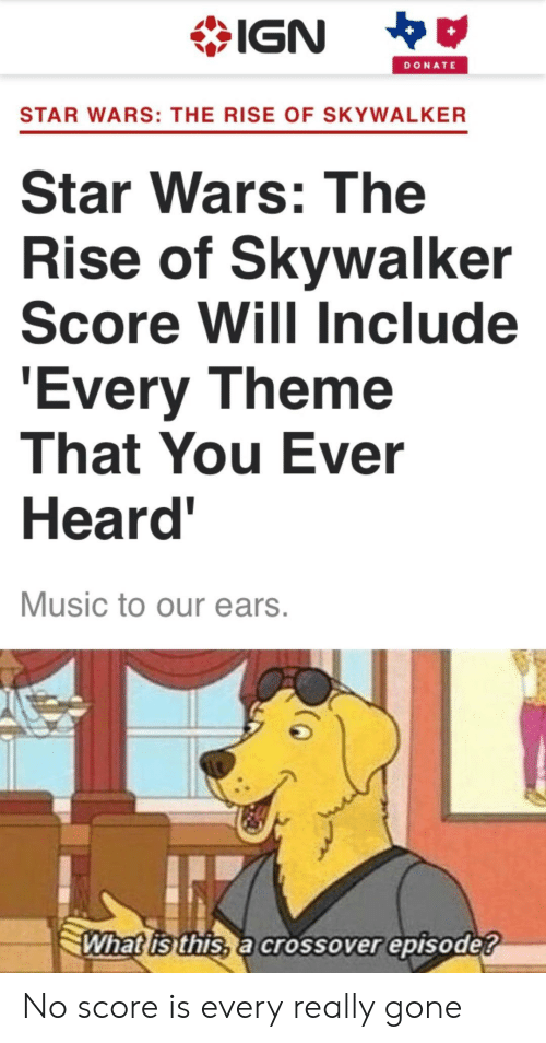 Music, Star Wars, and Star: IGN  DONATE  STAR WARS: THE RISE OF SKYWALKER  Star Wars: The  Rise of Skywalker  Score Will Include  'Every Theme  That You Ever  Heard'  Music to our ears.  What is this, a crossover episode? No score is every really gone