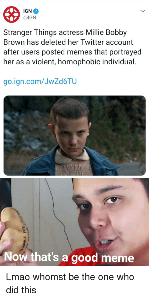 Lmao, Meme, and Memes: IGN  @IGN  Stranger Things actress Millie Bobby  Brown has deleted her Twitter account  after users posted memes that portrayed  her as a violent, homophobic individual.  go.ign.com/JwZd6TIU  Now that's a good meme