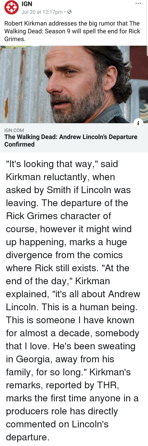"""Family, Love, and Memes: IGN  Jul 20 at 12:17pm .  Robert Kirkman addresses the big rumor that The  Walking Dead: Season 9 will spell the end for Rick  Grimes.  IGN COM  The Walking Dead: Andrew Lincoln's Departure  Confirmed """"It's looking that way,"""" said Kirkman reluctantly, when asked by Smith if Lincoln was leaving. The departure of the Rick Grimes character of course, however it might wind up happening, marks a huge divergence from the comics where Rick still exists. """"At the end of the day,"""" Kirkman explained, """"it's all about Andrew Lincoln. This is a human being. This is someone I have known for almost a decade, somebody that I love. He's been sweating in Georgia, away from his family, for so long."""" Kirkman's remarks, reported by THR, marks the first time anyone in a producers role has directly commented on Lincoln's departure."""