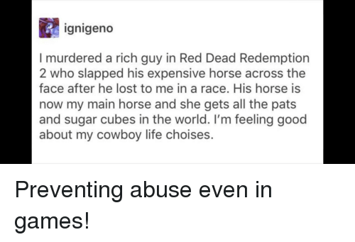 Life, Lost, and Games: ignigeno  I murdered a rich guy in Red Dead Redemption  2 who slapped his expensive horse across the  face after he lost to me in a race. His horse is  now my main horse and she gets all the pats  and sugar cubes in the world. I'm feeling good  about my cowboy life choises. Preventing abuse even in games!