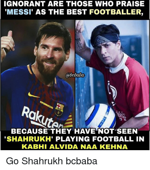 Football, Ignorant, and Memes: IGNORANT ARE THOSE WHO PRAISE  'MESSI' AS THE BEST FOOTBALLER,  BECAUSE THEY HAVE NOT SEEN  SHAHRUKH' PLAYING FOOTBALL IN  KABHI ALVIDA NAA KEHNA Go Shahrukh bcbaba