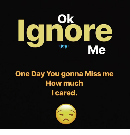 Ignore Jey Me One Day You Gonna Miss Me How Much I Cared Meme On Meme