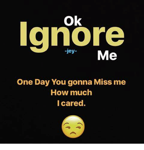 Ignore Me One Day You Gonna Miss Me How Much I Cared Meme On Meme