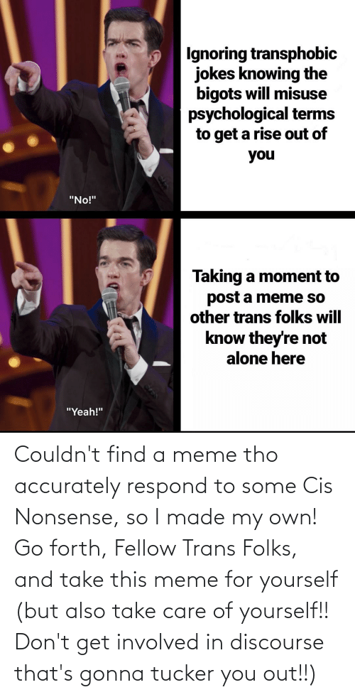"""Being Alone, Meme, and Yeah: Ignoring transphobic  jokes knowing the  bigots will misuse  psychological terms  to get a rise out of  you  """"No!""""  Taking a moment to  post a meme so  other trans folks will  know they're not  alone here  """"Yeah!"""" Couldn't find a meme tho accurately respond to some Cis Nonsense, so I made my own! Go forth, Fellow Trans Folks, and take this meme for yourself (but also take care of yourself!! Don't get involved in discourse that's gonna tucker you out!!)"""
