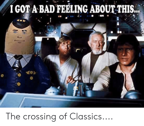 Bad, Memes, and 🤖: IGOT A BAD FEELING ABOUTTHIS.. The crossing of Classics....