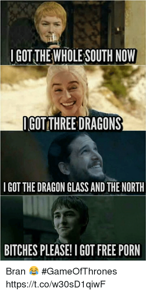 Free, Free Porn, and Porn: IGOT THE WHOLE SOUTH NOW  GOT THREE DRAGONS  IGOT THE DRAGON GLASSAND THE NORTH  BITCHES PLEASE! I GOT FREE PORN Bran 😂 #GameOfThrones https://t.co/w30sD1qiwF