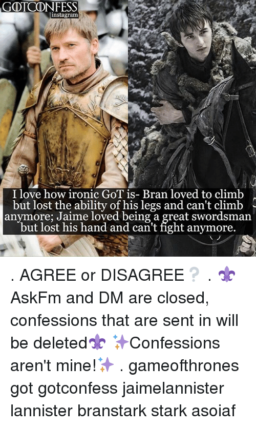 Instagram, Ironic, and Love: iGOTCDNFESS  instagram  I love how ironic GoT is- Bran loved to climb  but lost the ability of his legs and can't climb  anymore; Jaime loved being a great swordsman  but lost his hand and can't fight anymore. . AGREE or DISAGREE❔ . ⚜AskFm and DM are closed, confessions that are sent in will be deleted⚜ ✨Confessions aren't mine!✨ . gameofthrones got gotconfess jaimelannister lannister branstark stark asoiaf