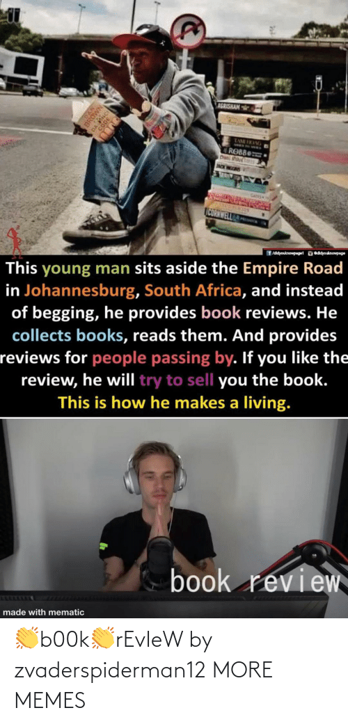 Africa, Books, and Dank: IGRISHAM  TAME HKANG  ROBB  Das Rou  JNCK WEEDIS  CATES  CORNWELL  ü eddyouknowpage  f /didyouknowpage1  This young man sits aside the Empire Road  in Johannesburg, South Africa, and instead  of begging, he provides book reviews. He  collects books, reads them. And provides  reviews for people passing by. If you like the  review, he will try to sell you the book.  This is how he makes a living.  book review  made with mematic  DAN  BROWN 👏b00k👏rEvIeW by zvaderspiderman12 MORE MEMES