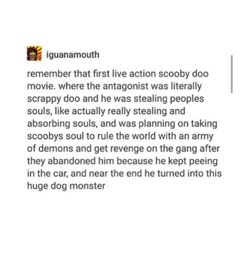Ironic, Monster, and Revenge: iguanamouth  remember that first live action scooby doo  movie. where the antagonist was literally  scrappy doo and he was stealing peoples  souls, like actually really stealing and  absorbing souls, and was planning on taking  scoobys soul to rule the world with an army  of demons and get revenge on the gang after  they abandoned him because he kept peeing  in the car, and near the end he turned into this  huge dog monster