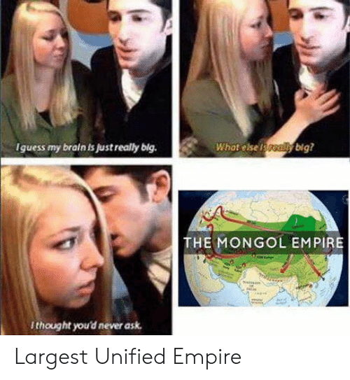 Empire, Brain, and Mongol: Iguess my brain is just really big.  Whot else f  ybig?  THE MONGOL EMPIRE  thought you'd never ask Largest Unified Empire