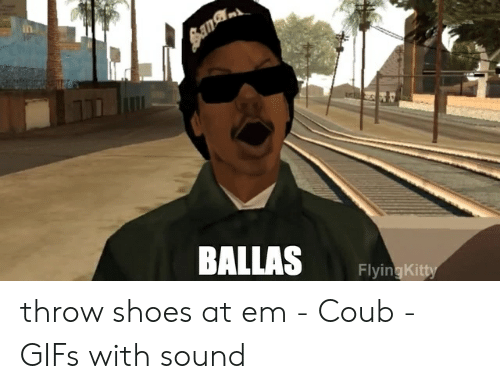 4c01c4db01f Ih BALLAS FlyingKitty Throw Shoes at Em - Coub - GIFs With Sound ...