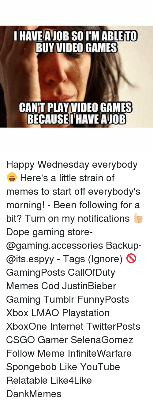 Dope, Internet, and Lmao: IHAVEANOB SO IM TO  BUY VIDEO GAMES  CANT PLAY VIDEO GAMES  BECAUSE I HAVE AJOB Happy Wednesday everybody 😁 Here's a little strain of memes to start off everybody's morning! - Been following for a bit? Turn on my notifications 👍🏼 Dope gaming store- @gaming.accessories Backup- @its.espyy - Tags (Ignore) 🚫 GamingPosts CallOfDuty Memes Cod JustinBieber Gaming Tumblr FunnyPosts Xbox LMAO Playstation XboxOne Internet TwitterPosts CSGO Gamer SelenaGomez Follow Meme InfiniteWarfare Spongebob Like YouTube Relatable Like4Like DankMemes