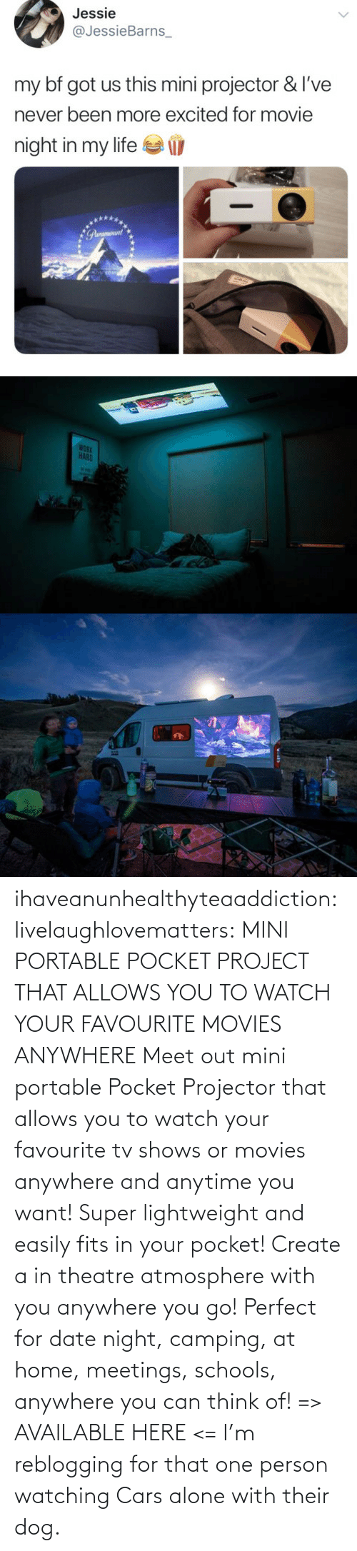 Being Alone, Cars, and Movies: ihaveanunhealthyteaaddiction:  livelaughlovematters: MINI PORTABLE POCKET PROJECT THAT ALLOWS YOU TO WATCH YOUR FAVOURITE MOVIES ANYWHERE Meet out mini portable Pocket Projector that allows you to watch your favourite tv shows or movies anywhere and anytime you want! Super lightweight and easily fits in your pocket! Create a in theatre atmosphere with you anywhere you go! Perfect for date night, camping, at home, meetings, schools, anywhere you can think of! => AVAILABLE HERE <=    I'm reblogging for that one person watching Cars alone with their dog.