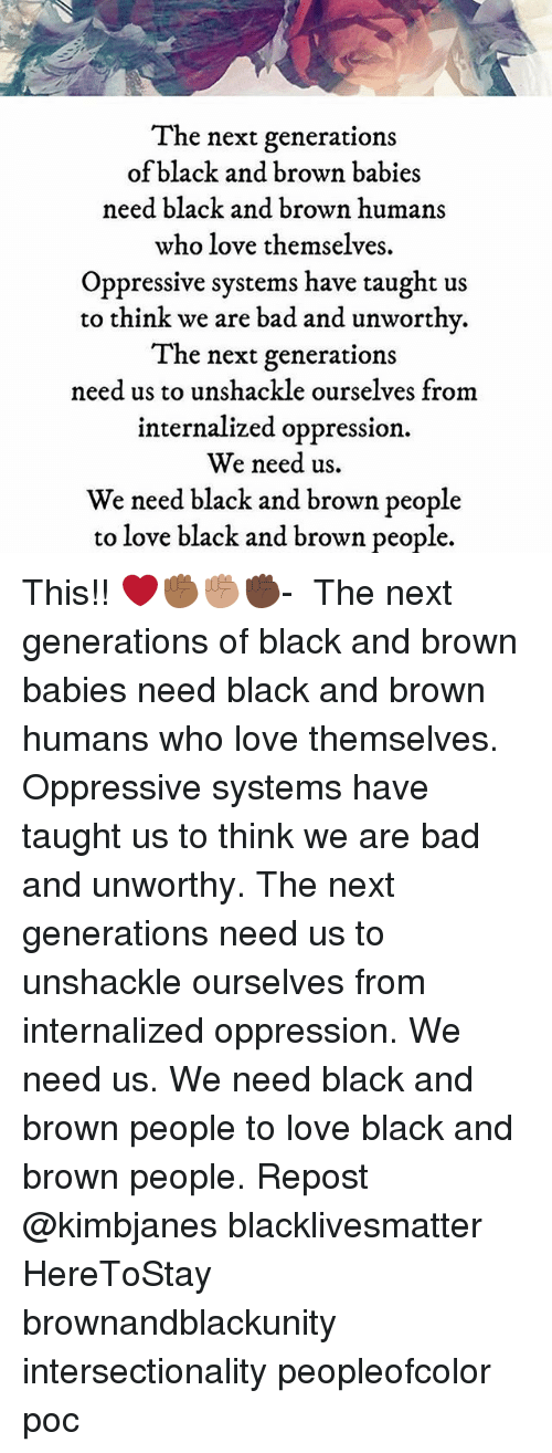 Bad, Black Lives Matter, and Love: Ihe next generations  of black and brown babies  need black and brown humans  who love themselves.  Oppressive systems have taught us  to think we are bad and unworthv.  The next generations  need us to unshackle ourselves from  internalized oppression.  We need us.  We need black and brown people  to love black and brown people. This!! ❤️✊🏾✊🏽✊🏿- ・・・ The next generations of black and brown babies need black and brown humans who love themselves. Oppressive systems have taught us to think we are bad and unworthy. The next generations need us to unshackle ourselves from internalized oppression. We need us. We need black and brown people to love black and brown people. Repost @kimbjanes blacklivesmatter HereToStay brownandblackunity intersectionality peopleofcolor poc