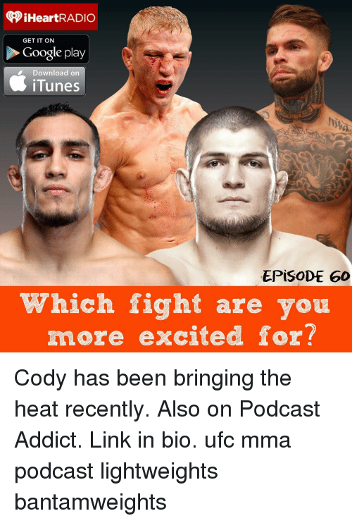 Memes, Ufc, and iTunes: iHeartRADIO  GET IT ON  Google play  Download on  iTunes  EPISODE 60  Which fight are you  more excited for? Cody has been bringing the heat recently. Also on Podcast Addict. Link in bio. ufc mma podcast lightweights bantamweights