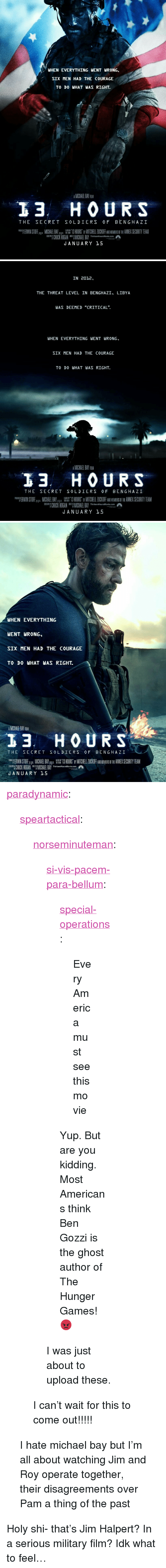"""America, The Hunger Games, and Jim Halpert: IHEN EVERYTHING IENT WRONG,  SIX MEN HAD THE COURAGE  TO DO WHAT WAS RIGHT.  AMICHAEL BAY FILM  13 HOURS  THE SECRET SOLDIERS OF BENGHAZ I  ANNEX SECURITY TEAM  MICH EL BAY 13 HOURS MITCHELL ZUCKOFF INEMERS  SCREENPLIICHUCK HOGAN UREC BYMICHAEL BAY ThirteenHoursMovie.com鼎  JANUARY 15  뺍 ERWIN ST FE   IN 2012,  THE THREAT LEVEL IN BENGHAZI, LIBYA  WAS DEEMED """"CRITICAL"""".  WHEN EVERYTHING WENT WRONG,  SIX MEN HAD THE COURAGE  TO DO WHAT WAS RIGHT.  AMICHAEL BAY FILM  13.  H O URS  THE SECRET SOLDIERS OF BENGHAZI  """"TERWINST F.pg MICHAEL BAY. a.懼 13 HOURS  MITCH ELL ZU OF  ME ERI  ANI EX SECURITY TEAM  B  HUCK HOGAN ICHAEL BAY Thirien-HoursMowiecom  JANUARY 15   WHEN EVERYTHING  WENT WRONG  SIX MEN HAD THE COURAGE  TO DO WHAT WAS RIGHT.  MICHALEL BAY FUM  3 HOURS  THE SECRET SOLDIERS O F BENGHAZI  mp ERWIN STOFF  JANUARY 15  MICHAEL BAY.  橆  3 HOURS  MITCHELL ZU OFF  ME  ANNEX SECURITY TEAM  CHUCK HOGNHAEL BA.com <p><a href=""""http://paradynamic.tumblr.com/post/134943171999/speartactical-norseminuteman"""" class=""""tumblr_blog"""">paradynamic</a>:</p>  <blockquote><p><a class=""""tumblr_blog"""" href=""""http://speartactical.tumblr.com/post/134940501992"""">speartactical</a>:</p> <blockquote> <p><a class=""""tumblr_blog"""" href=""""http://norseminuteman.tumblr.com/post/134895802256"""">norseminuteman</a>:</p> <blockquote> <p><a class=""""tumblr_blog"""" href=""""http://si-vis-pacem-para-bellum.tumblr.com/post/134895728167"""">si-vis-pacem-para-bellum</a>:</p> <blockquote> <p><a class=""""tumblr_blog"""" href=""""http://special-operations.tumblr.com/post/134894895213"""">special-operations</a>:</p> <blockquote> <p>Every America must see this movie</p> </blockquote> <p>Yup.  But are you kidding.  Most Americans think Ben Gozzi is the ghost author of The Hunger Games! 😡</p> </blockquote> <p>I was just about to upload these.</p> </blockquote> <p>I can't wait for this to come out!!!!!</p> </blockquote>  <p>I hate michael bay but I'm all about watching Jim and Roy operate together, their d"""