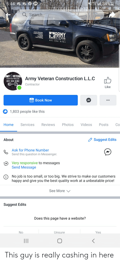 Phone, Videos, and Work: IHERLN 34%  5:44  Search  Interior Remodels  Carpet Installation  XARMY  Painting  Demolition  Fence Building  VETERAN  CONSTRUCTION LLC  401-304 6361  Army Veteran Construction L.L.C  CONSTRUCTION LIC  401-304-6361  Contractor  AV.C  Like  Book Now  1,803 people like this  Co  Posts  Videos  Photos  Reviews  Services  Home  Suggest Edits  About  Ask for Phone Number  Send this question in Messenger.  Very responsive to messages  Send Message  No job is too small, or too big. We strive to make our customers  happy and give you the best quality work at a unbeatable price!  See More  Suggest Edits  Does this page have a website?  Yes  Unsure  No  II This guy is really cashing in here