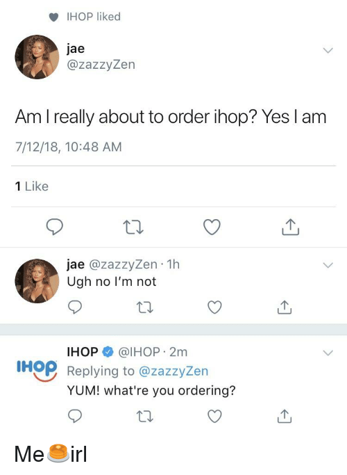 Ihop, Irl, and Yes: IHOP liked  jae  @zazzyZen  Am I really about to order ihop? Yes l am  7/12/18, 10:48 AM  1 Like  jae @zazzyZen 1h  Ugh no l'm not  IHOP @IHOP 2m  IHQP Replying to @zazzyžern  YUM! what're you ordering?