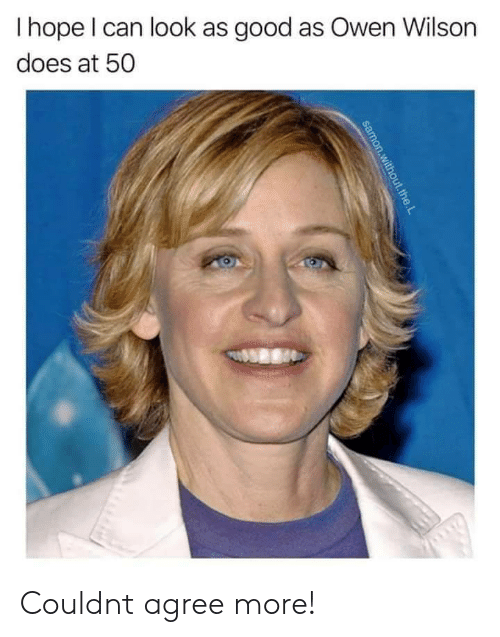 Good, Owen Wilson, and Can: Ihope I can look as good as Owen Wilson  does at 50  samon.without.the.L Couldnt agree more!