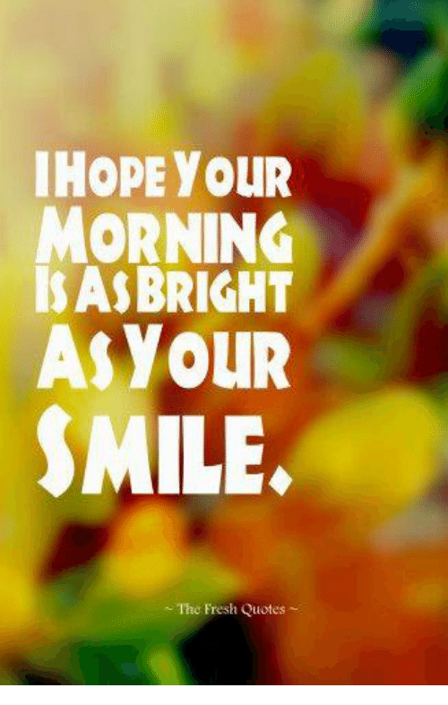 Ihopeyour Morning A Bright As Your Smile The Fresh Quotes Fresh