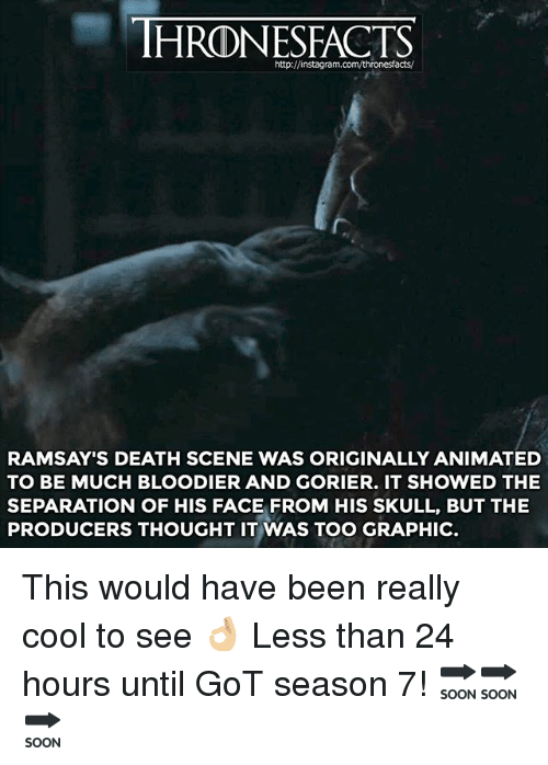 Memes, Cool, and Death: IHRONESFACTS  http:/Jinstagram.com/thronesfacts/  RAMSAY'S DEATH SCENE WAS ORIGINALLY ANIMATED  TO BE MUCH BLOODIER AND GORIER. IT SHOWED THE  SEPARATION OF HIS FACE FROM HIS SKULL, BUT THE  PRODUCERS THOUGHT IT WAS TOO GRAPHIC This would have been really cool to see 👌🏼 Less than 24 hours until GoT season 7! 🔜🔜🔜