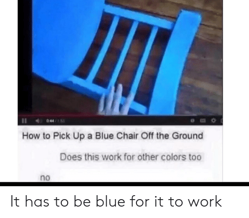 Work, Blue, and How To: II 044/  How to Pick Up a Blue Chair Off the Ground  Does this work for other colors too  no It has to be blue for it to work