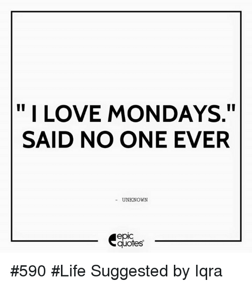 Ii I Love Mondays Said No One Ever Unknown Epic Quotes 590 Life