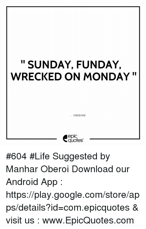 Android, Google, and Life: II  SUNDAY, FUNDAY,  WRECKED ON MONDAY  UNKNOWN  epIC  quotes #604  #Life Suggested by Manhar Oberoi Download our Android App : https://play.google.com/store/apps/details?id=com.epicquotes & visit us : www.EpicQuotes.com