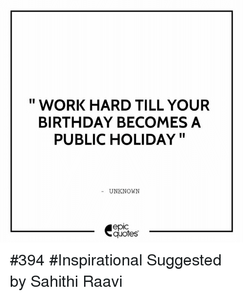 II WORK HARD TILL YOUR BIRTHDAY BECOMES a PUBLIC HOLIDAY UNKNOWN