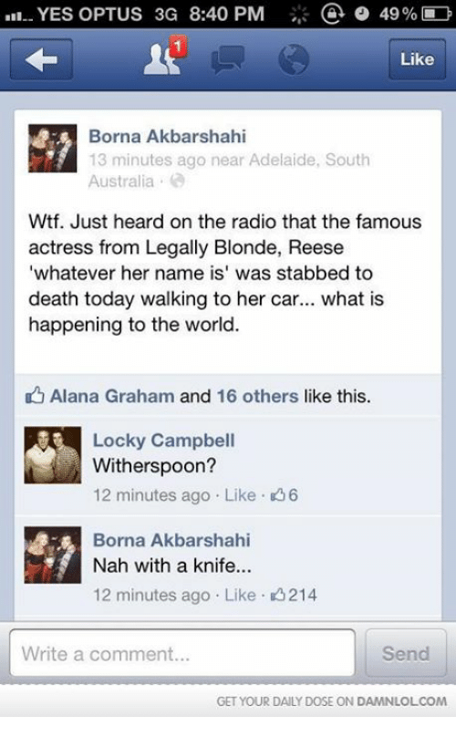 "Memes, Radio, and Wtf: .II. YES OPTUS 3G 8:40 PM  a o 49% D  Like  Borna Akbar shahi  13 minutes ago near Adelaide, South  Australia  Wtf. Just heard on the radio that the famous  actress from Legally Blonde, Reese  ""whatever her name is' was stabbed to  death today walking to her car  what is  happening to the world  Alana Graham and 16 others like this.  Locky Campbell  Witherspoon?  Borna Akbarshahi  Nah with a knife...  12 minutes ago Like K 214  Write a comment...  Send  GET YOUR DAILY DOSE ON DAMNLOLCOM"