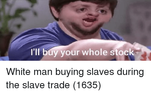 White, Man, and Slaves: I'II  l buy your whole stock White man buying slaves during the slave trade (1635)
