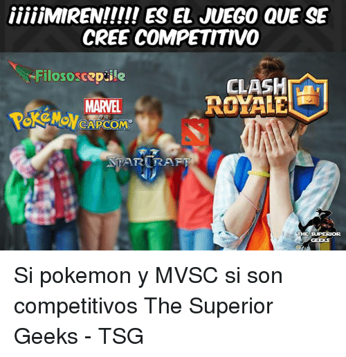 Memes, 🤖, and Cree: iiiiiMIRENI!!! ES EL JUEG0 QUE SE  CREE COMPETITIVO  Filososcep ile  CLASHIANI  MARVEL  CRAFT  THE SUPERIOR  GEERS Si pokemon y MVSC si son competitivos The Superior Geeks - TSG