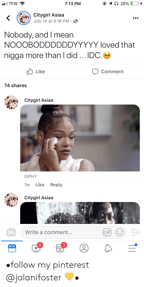 Gif, Tfw, and Pinterest: iil TFW  @ 1 26%  7:13 PM  Citygirl Asiaa  July 14 at 9:16 PM .  Nobody, and I mean  NOOOBODDDDDDYYYYY loved that  nigga more than I did.. IDC.  לו Like  Comment  74 shares  Citygirl Asiaa  GIPHY  Like Reply  1w  Citygirl Asiaa  Write a comment...  GIF  6 •follow my pinterest @jalanifoster 💛•