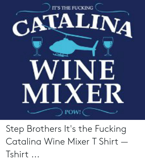 IIS THE FUCKING CATALINA WINE MIXER POW! Step Brothers It's the ...