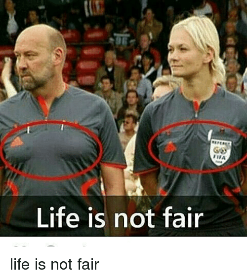 life is not fair Life totally isn't fair it's not fair that some people grew up in a home that couldn't  keep food in the fridge because their family was living.