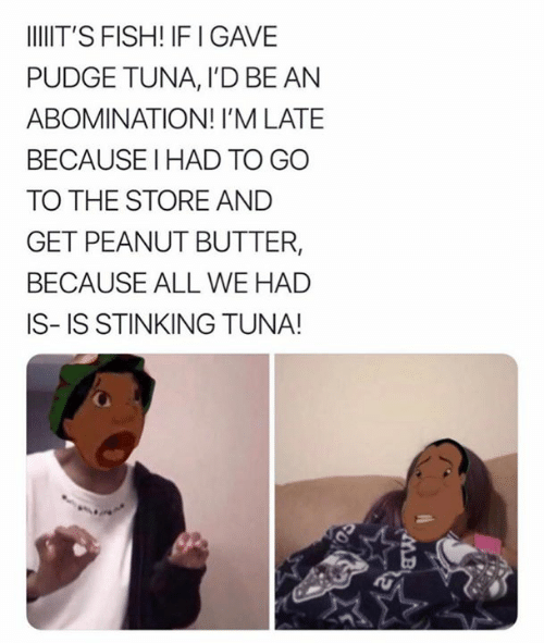Fish, Peanut Butter, and Tuna: IIT'S FISH! IFI GAVE  PUDGE TUNA, I'D BE AN  ABOMINATION! I'M LATE  BECAUSE I HAD TO GO  TO THE STORE AND  GET PEANUT BUTTER,  BECAUSE ALL WE HAD  IS-IS STINKING TUNA!