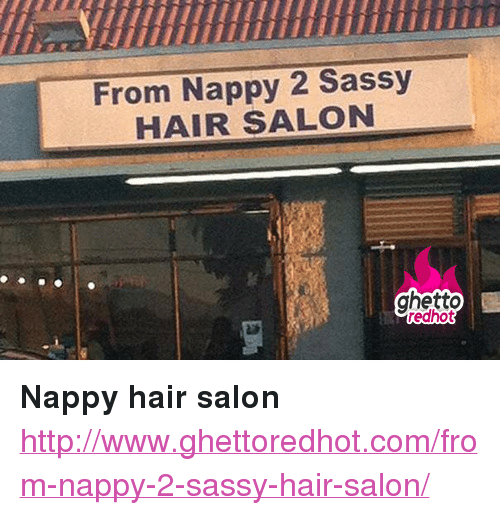 """Ghetto, Hair, and Http: iiuuuiT  From Nappy 2 Sassy  HAIR SALON  ghetto  redhot <p><strong>Nappy hair salon</strong></p><p><a href=""""http://www.ghettoredhot.com/from-nappy-2-sassy-hair-salon/"""">http://www.ghettoredhot.com/from-nappy-2-sassy-hair-salon/</a></p>"""
