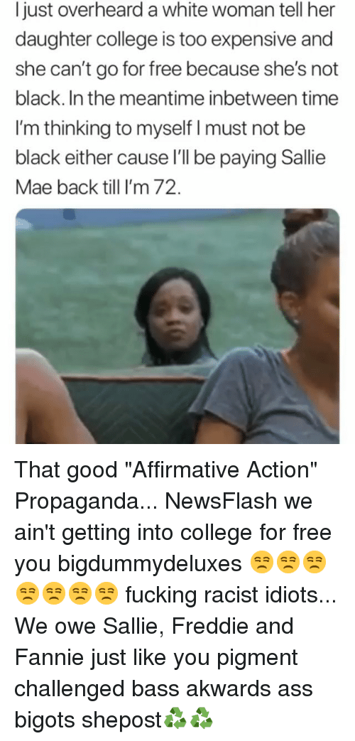 "Ass, College, and Fucking: Ijust overheard a white woman tell her  daughter college is too expensive and  she can't go for free because she's not  black. In the meantime inbetween time  I'm thinking to myself I must not be  black either cause l'l be paying Sallie  Mae back till I'm 72. That good ""Affirmative Action"" Propaganda... NewsFlash we ain't getting into college for free you bigdummydeluxes 😒😒😒😒😒😒😒 fucking racist idiots... We owe Sallie, Freddie and Fannie just like you pigment challenged bass akwards ass bigots shepost♻♻"