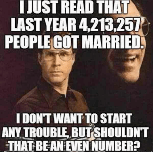 Got, Bean, and Read: IJUST READ THAT  LAST YEAR 4,213251  PEOPLE GOT MARRIED  I DONT WANT TO START  ANY TROUBLE, BUT SHOULDNT  THAT BEAN:EVEN NUMBER?
