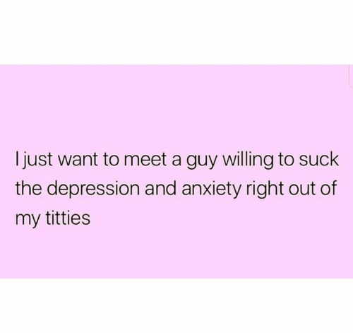 Titties, Anxiety, and Depression: Ijust want to meet a guy willing to suck  the depression and anxiety right out of  my titties