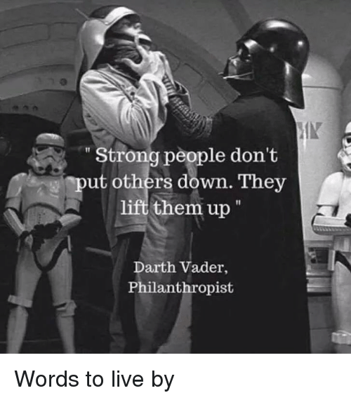 "Darth Vader, Funny, and Live: IK  ""Strong people don't  ""put others down. They  them up""  Darth Vader,  Philanthropist Words to live by"