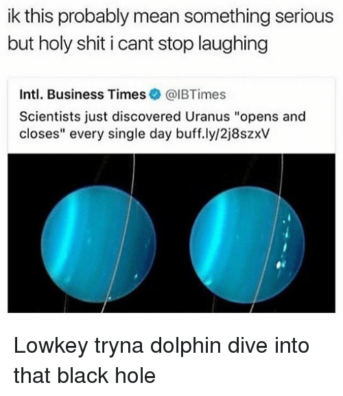 "Shit, Black, and Business: ik this probably mean something serious  but holy shit i cant stop laughing  Intl. Business Times@IBTimes  Scientists just discovered Uranus ""opens and  closes"" every single day buff.ly/2j8szxV Lowkey tryna dolphin dive into that black hole"