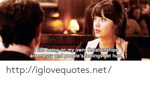 Relationships, Http, and Net: ike being on my own. Relationships  are messy and people's teelings get hurt http://iglovequotes.net/