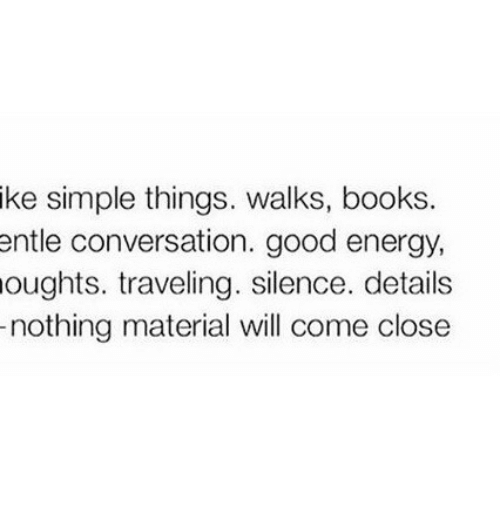 Books, Energy, and Good: ike simple things. walks, books.  ntle conversation. good energy,  oughts. traveling. silence. details  nothing material will come close